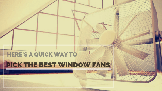 QUICK WAY TO PICK THE BEST WINDOW FANS